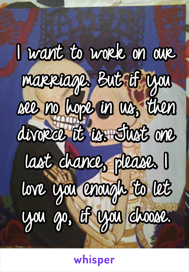 I want to work on our marriage. But if you see no hope in us, then divorce it is. Just one last chance, please. I love you enough to let you go, if you choose.