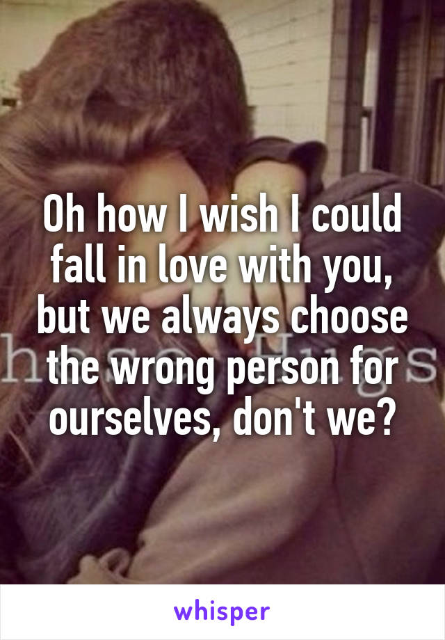 Oh how I wish I could fall in love with you, but we always choose the wrong person for ourselves, don't we?