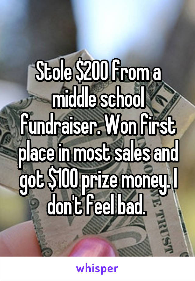 Stole $200 from a middle school fundraiser. Won first place in most sales and got $100 prize money. I don't feel bad.