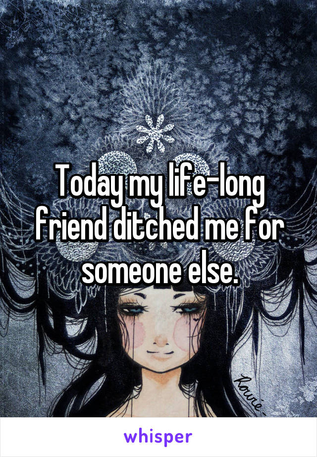 Today my life-long friend ditched me for someone else.