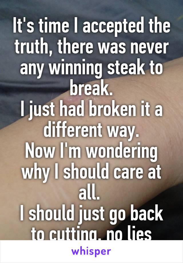It's time I accepted the truth, there was never any winning steak to break. I just had broken it a different way. Now I'm wondering why I should care at all.  I should just go back to cutting, no lies