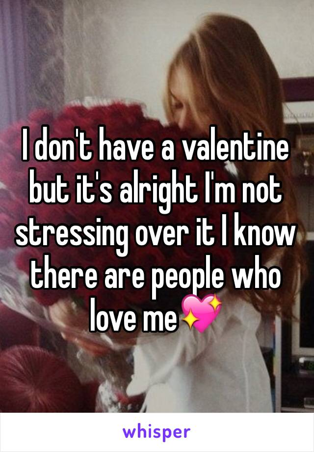 I don't have a valentine but it's alright I'm not stressing over it I know there are people who love me💖