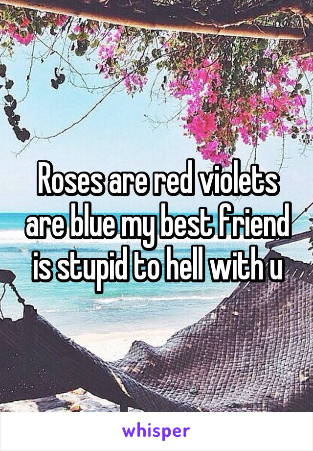 Roses are red violets are blue my best friend is stupid to hell with u