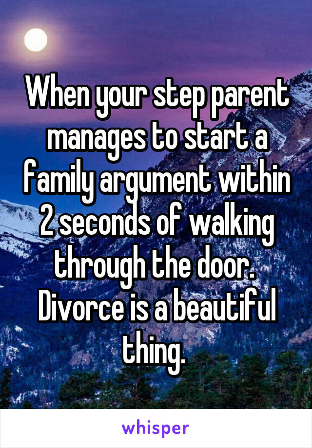 When your step parent manages to start a family argument within 2 seconds of walking through the door.  Divorce is a beautiful thing.
