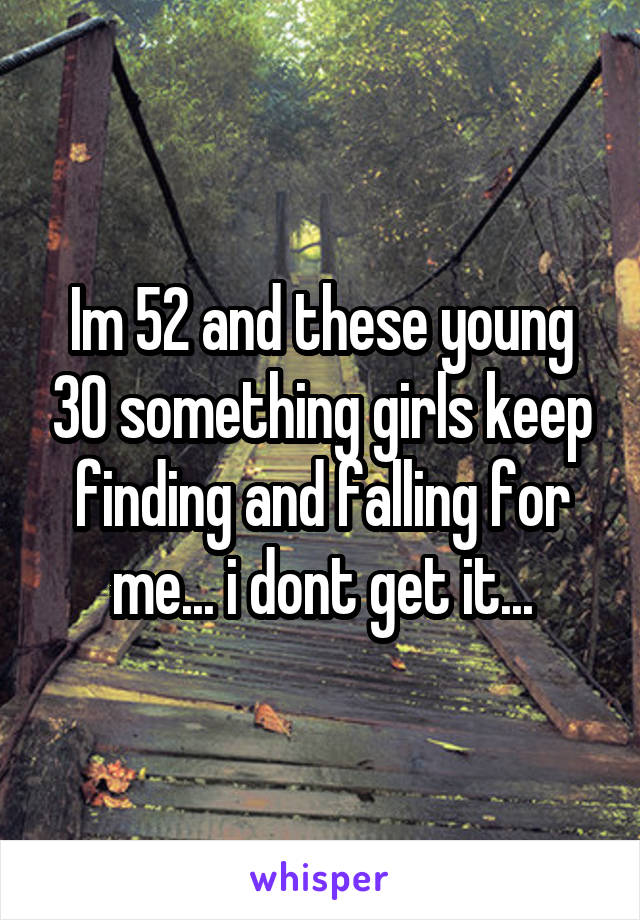 Im 52 and these young 30 something girls keep finding and falling for me... i dont get it...