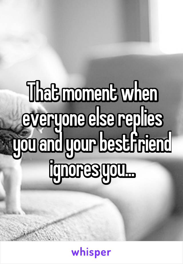 That moment when everyone else replies you and your bestfriend ignores you...