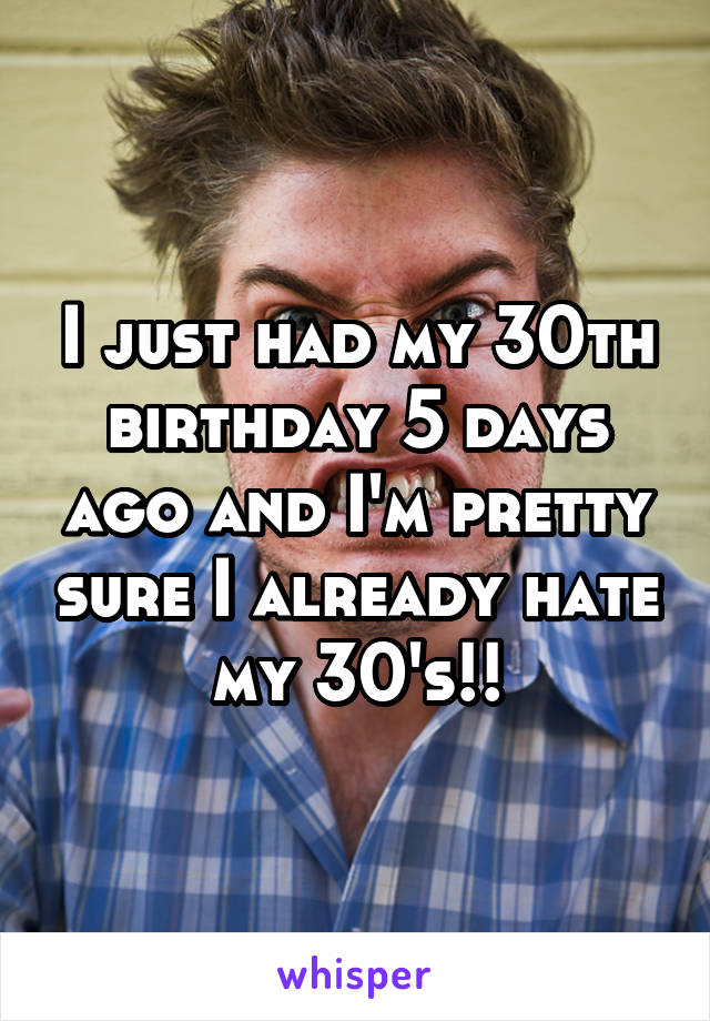 I just had my 30th birthday 5 days ago and I'm pretty sure I already hate my 30's!!