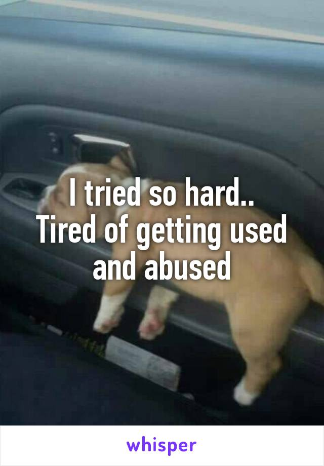 I tried so hard.. Tired of getting used and abused
