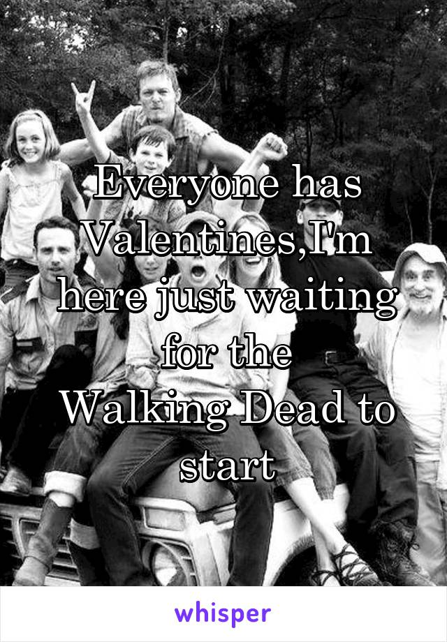 Everyone has Valentines,I'm here just waiting for the Walking Dead to start