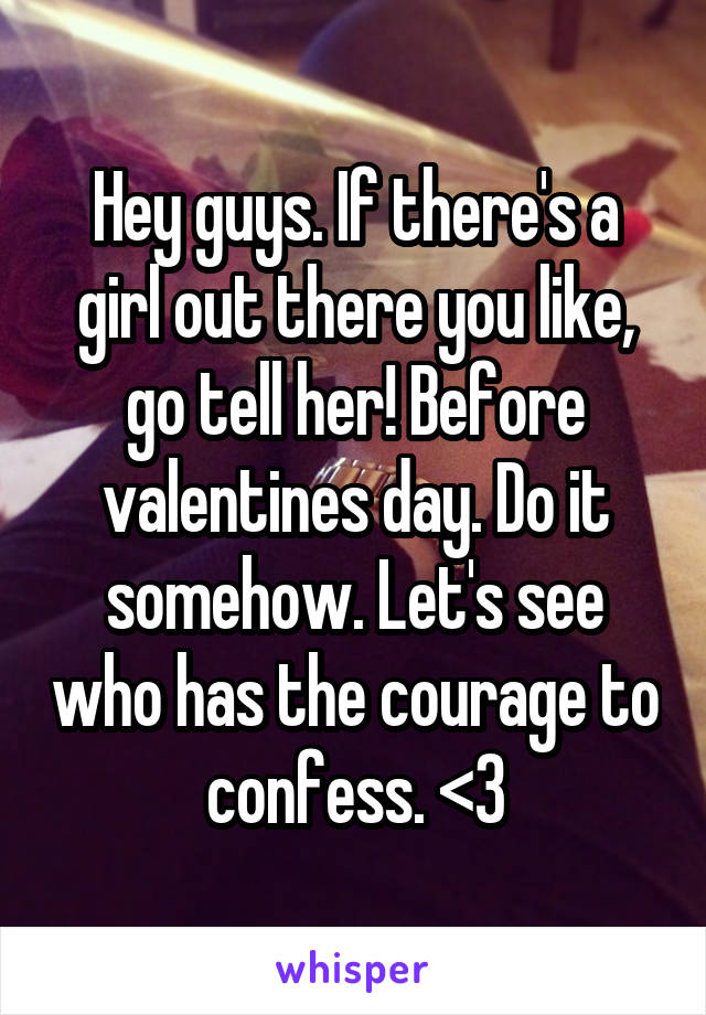 Hey guys. If there's a girl out there you like, go tell her! Before valentines day. Do it somehow. Let's see who has the courage to confess. <3
