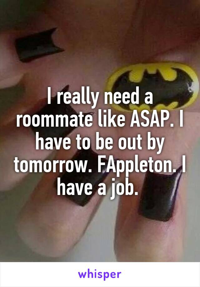 I really need a roommate like ASAP. I have to be out by tomorrow. F\Appleton. I have a job.