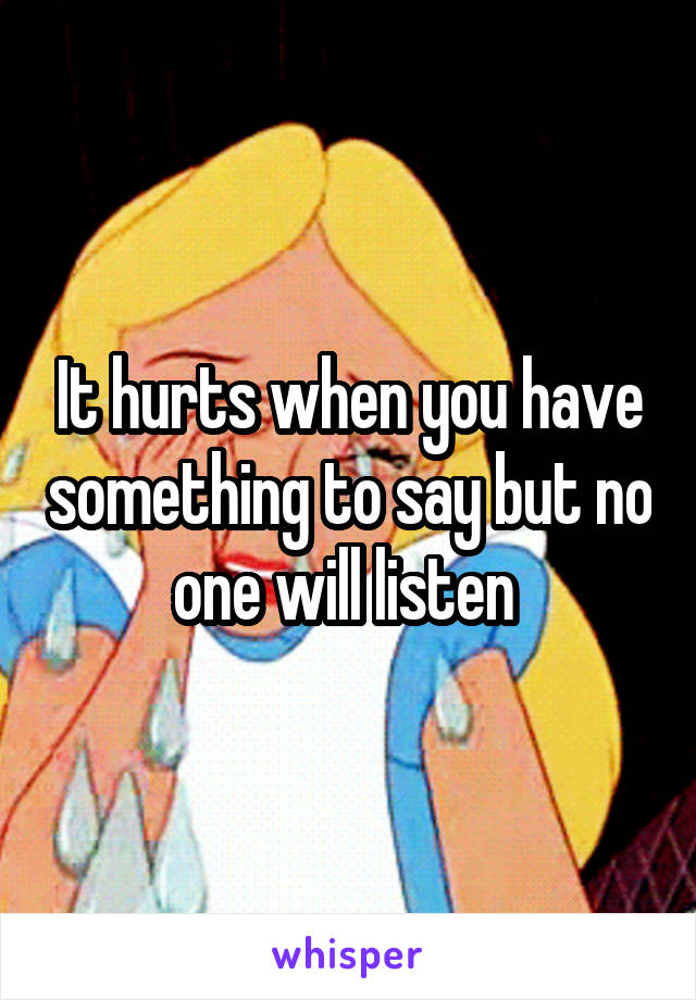 It hurts when you have something to say but no one will listen