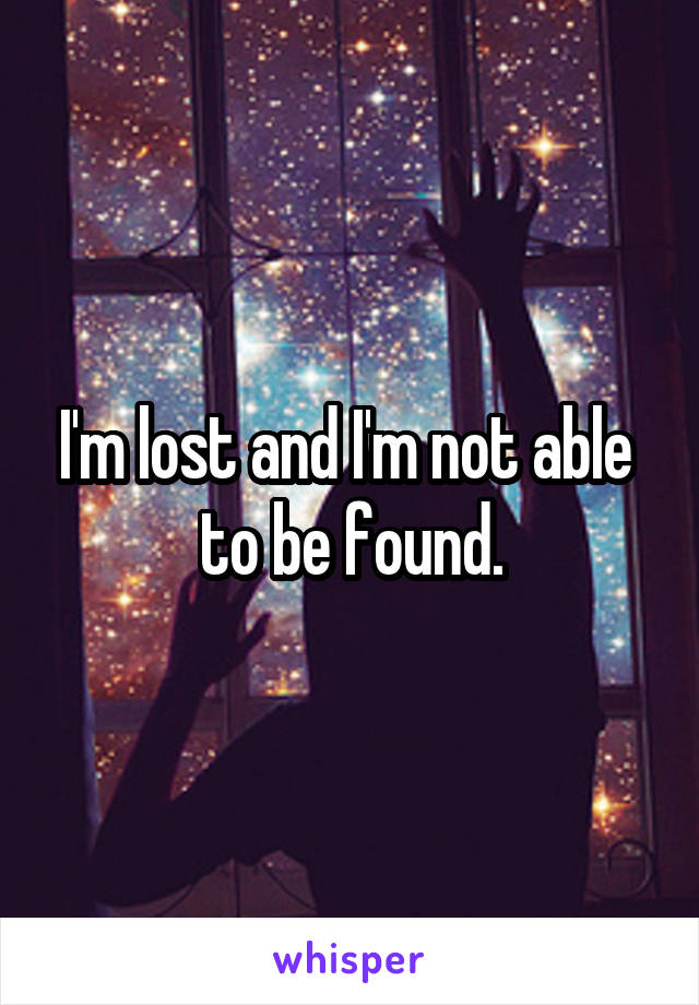 I'm lost and I'm not able  to be found.
