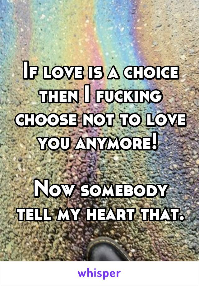 If love is a choice then I fucking choose not to love you anymore!   Now somebody tell my heart that.