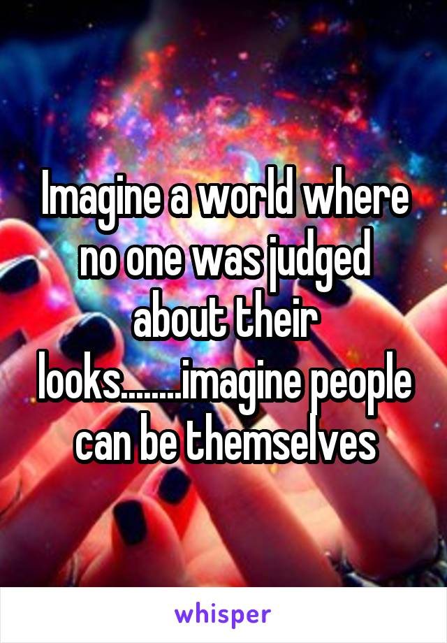 Imagine a world where no one was judged about their looks........imagine people can be themselves