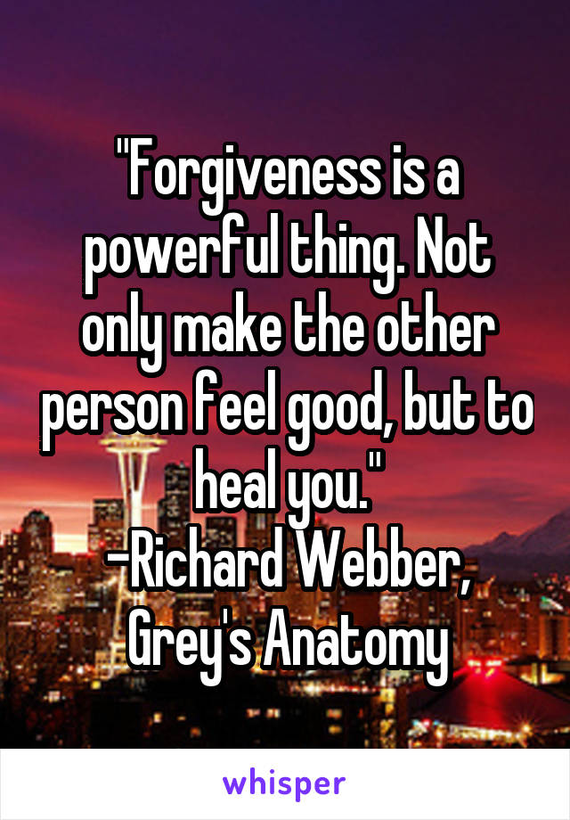 """""""Forgiveness is a powerful thing. Not only make the other person feel good, but to heal you."""" -Richard Webber, Grey's Anatomy"""