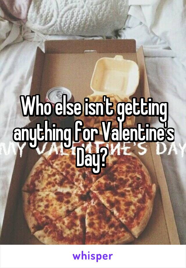 Who else isn't getting anything for Valentine's Day?