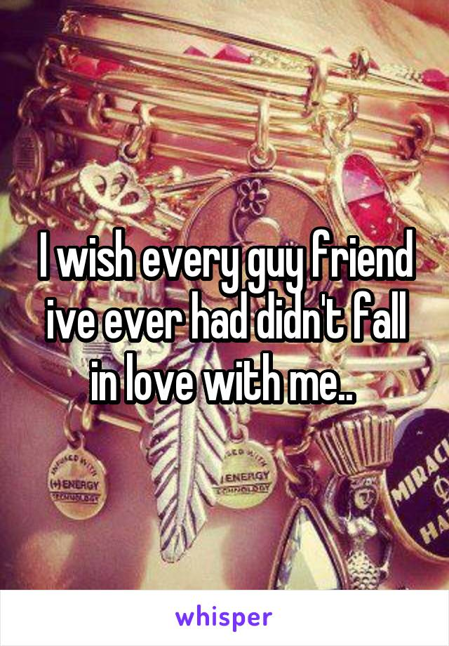 I wish every guy friend ive ever had didn't fall in love with me..