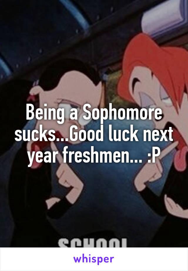 Being a Sophomore sucks...Good luck next year freshmen... :P
