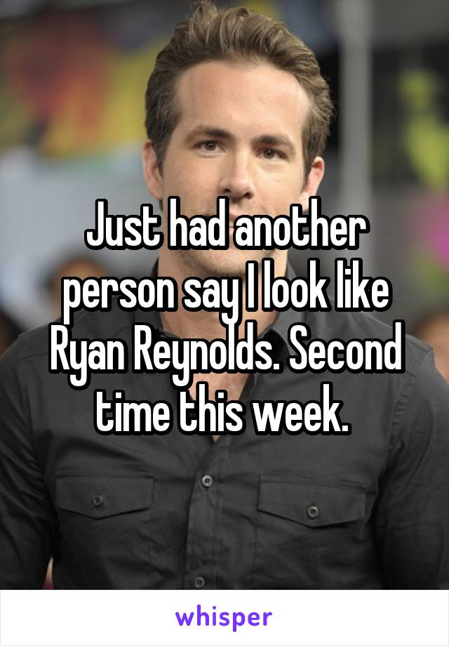 Just had another person say I look like Ryan Reynolds. Second time this week.