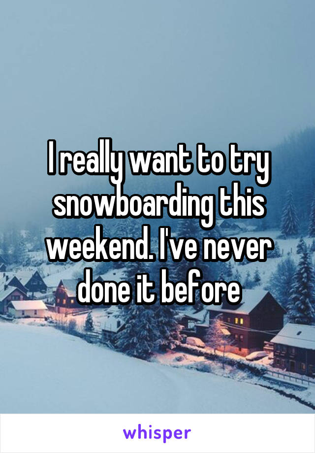 I really want to try snowboarding this weekend. I've never done it before
