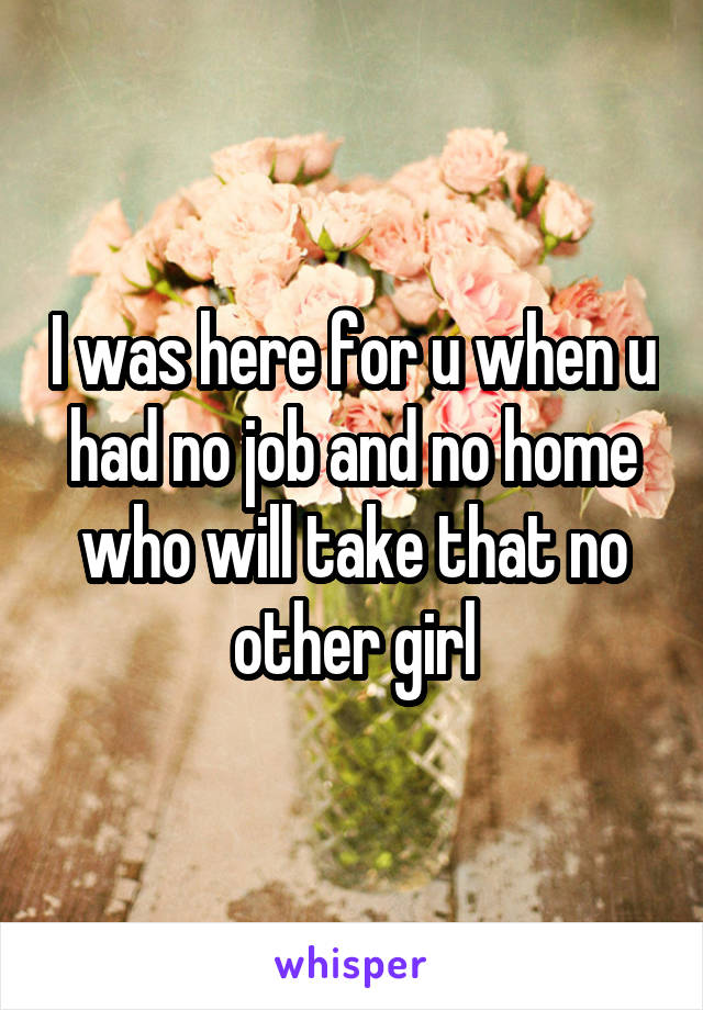 I was here for u when u had no job and no home who will take that no other girl