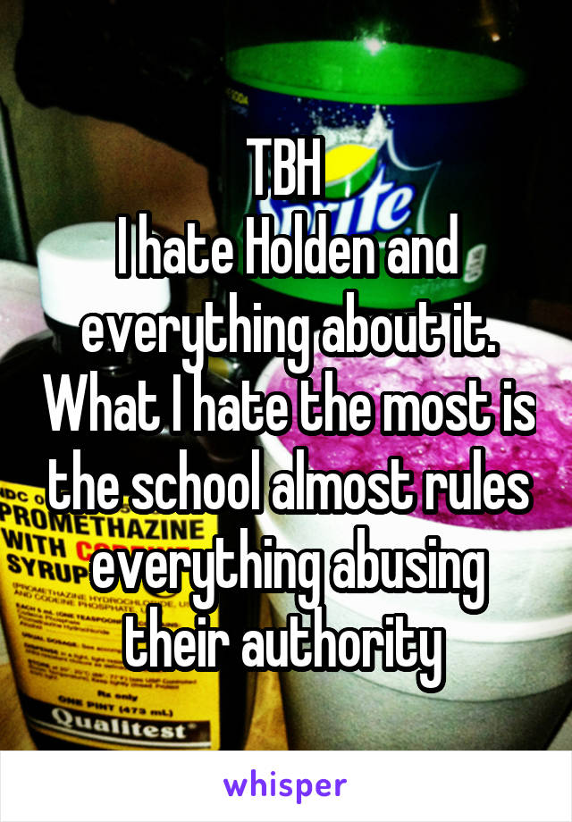 TBH  I hate Holden and everything about it. What I hate the most is the school almost rules everything abusing their authority