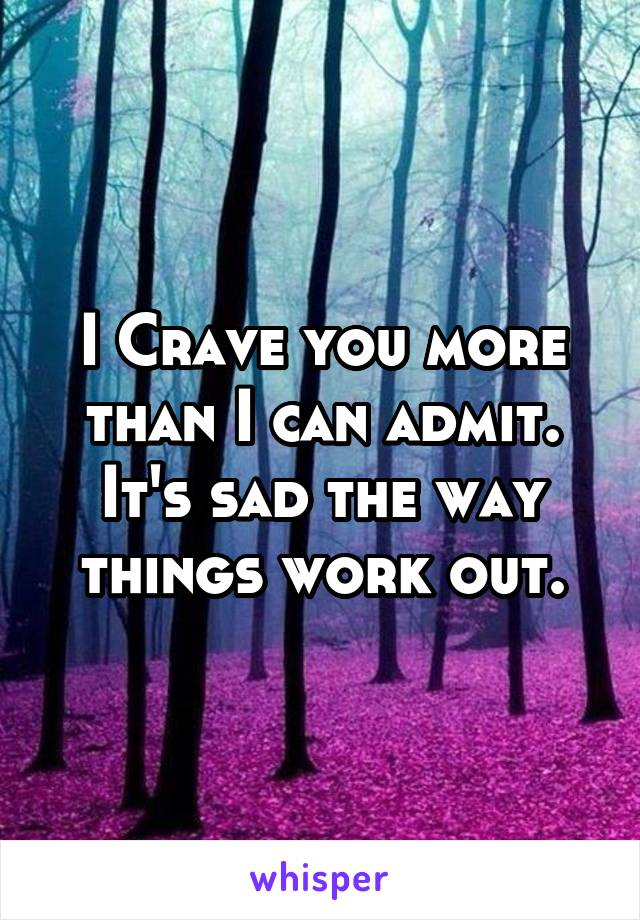 I Crave you more than I can admit. It's sad the way things work out.