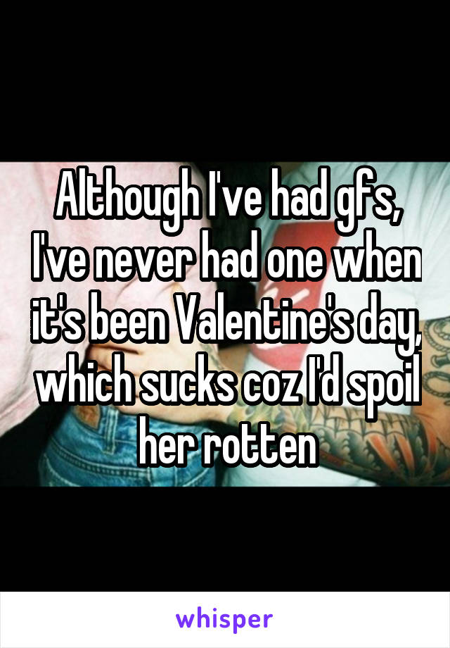 Although I've had gfs, I've never had one when it's been Valentine's day, which sucks coz I'd spoil her rotten