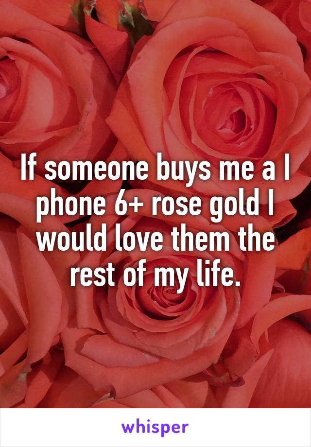 If someone buys me a I phone 6+ rose gold I would love them the rest of my life.