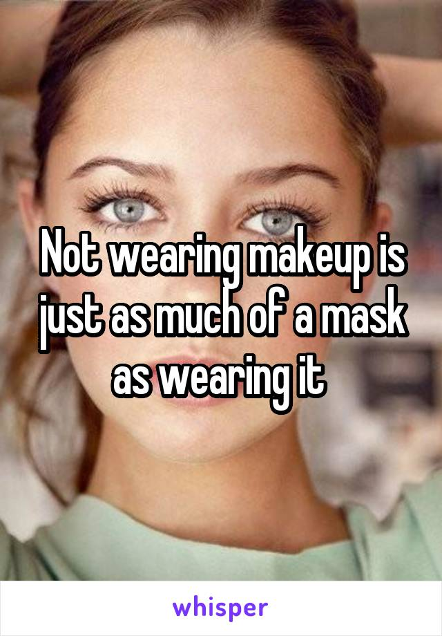 Not wearing makeup is just as much of a mask as wearing it