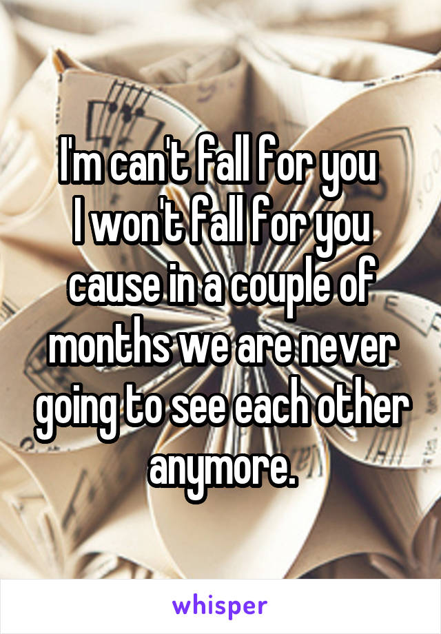 I'm can't fall for you  I won't fall for you cause in a couple of months we are never going to see each other anymore.