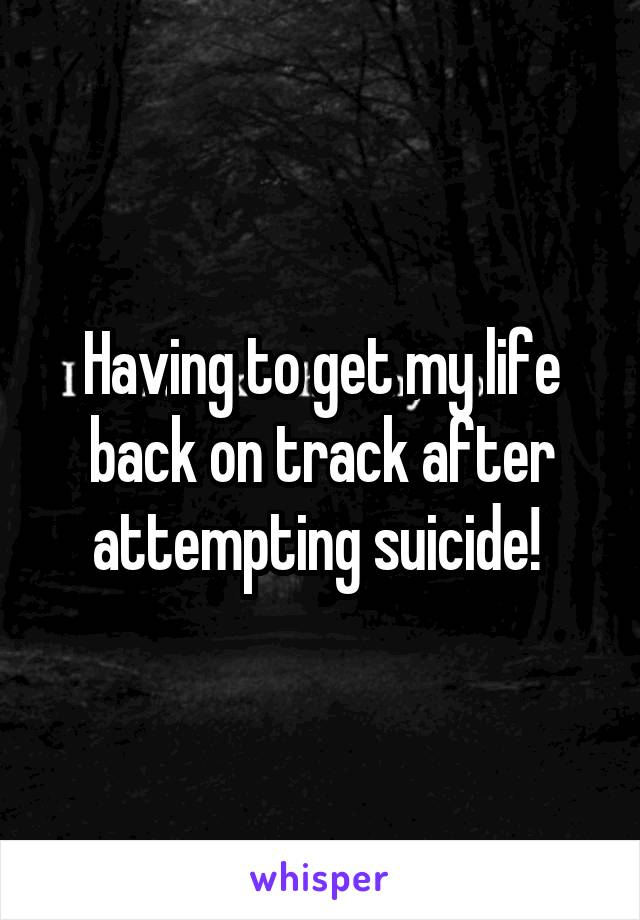 Having to get my life back on track after attempting suicide!