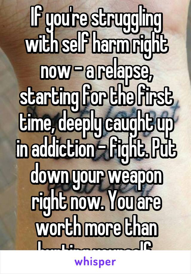 If you're struggling with self harm right now - a relapse, starting for the first time, deeply caught up in addiction - fight. Put down your weapon right now. You are worth more than hurting yourself.