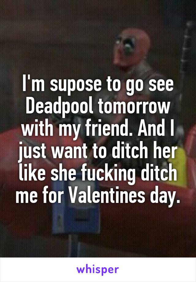 I'm supose to go see Deadpool tomorrow with my friend. And I just want to ditch her like she fucking ditch me for Valentines day.
