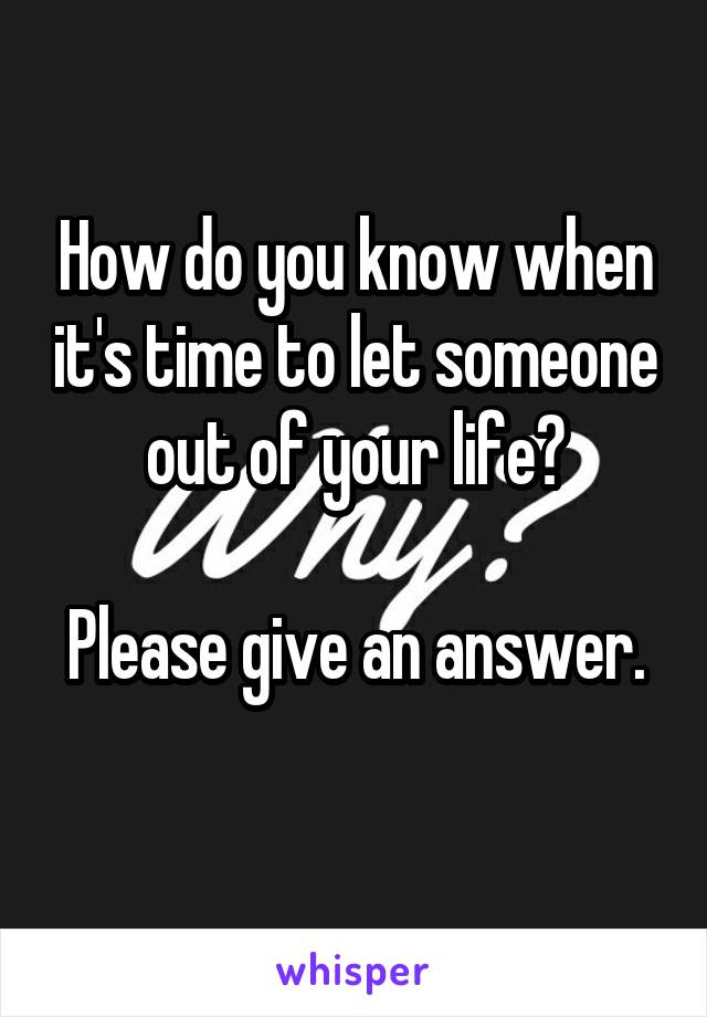 How do you know when it's time to let someone out of your life?  Please give an answer.