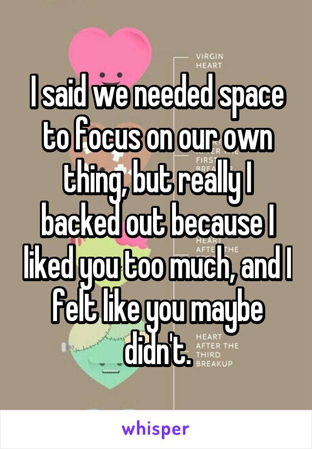 I said we needed space to focus on our own thing, but really I backed out because I liked you too much, and I felt like you maybe didn't.