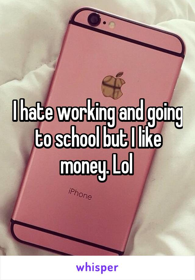I hate working and going to school but I like money. Lol