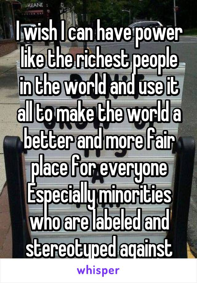 I wish I can have power like the richest people in the world and use it all to make the world a better and more fair place for everyone Especially minorities who are labeled and stereotyped against