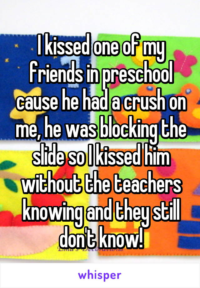 I kissed one of my friends in preschool cause he had a crush on me, he was blocking the slide so I kissed him without the teachers knowing and they still don't know!