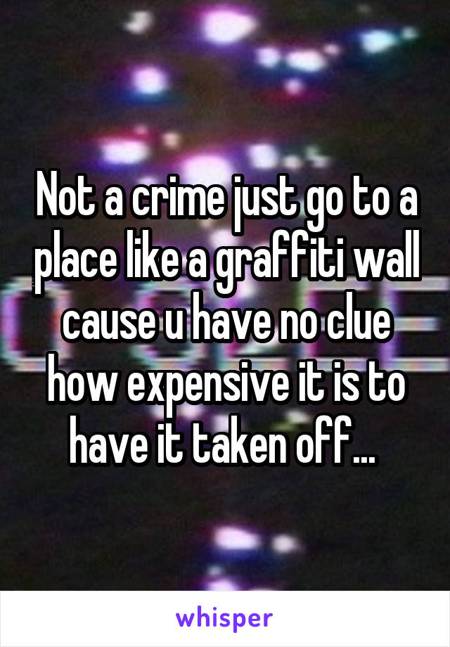 Not a crime just go to a place like a graffiti wall cause u have no clue how expensive it is to have it taken off...
