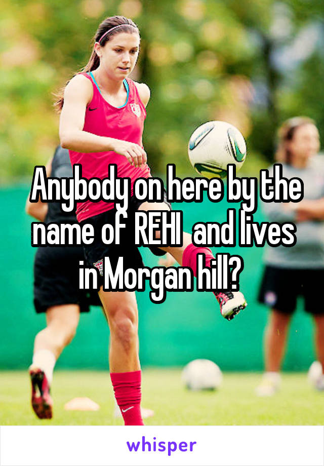 Anybody on here by the name of REHI  and lives in Morgan hill?