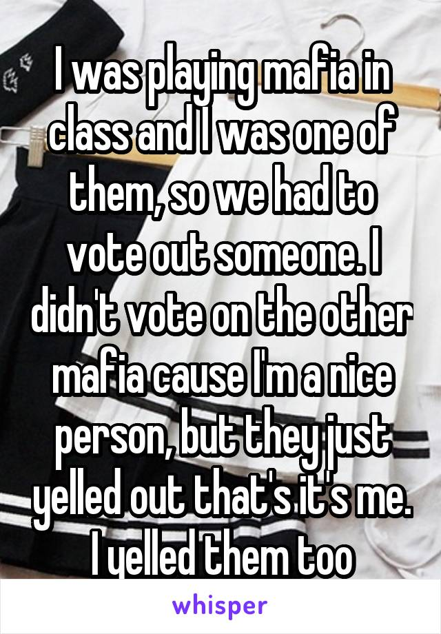 I was playing mafia in class and I was one of them, so we had to vote out someone. I didn't vote on the other mafia cause I'm a nice person, but they just yelled out that's it's me. I yelled them too