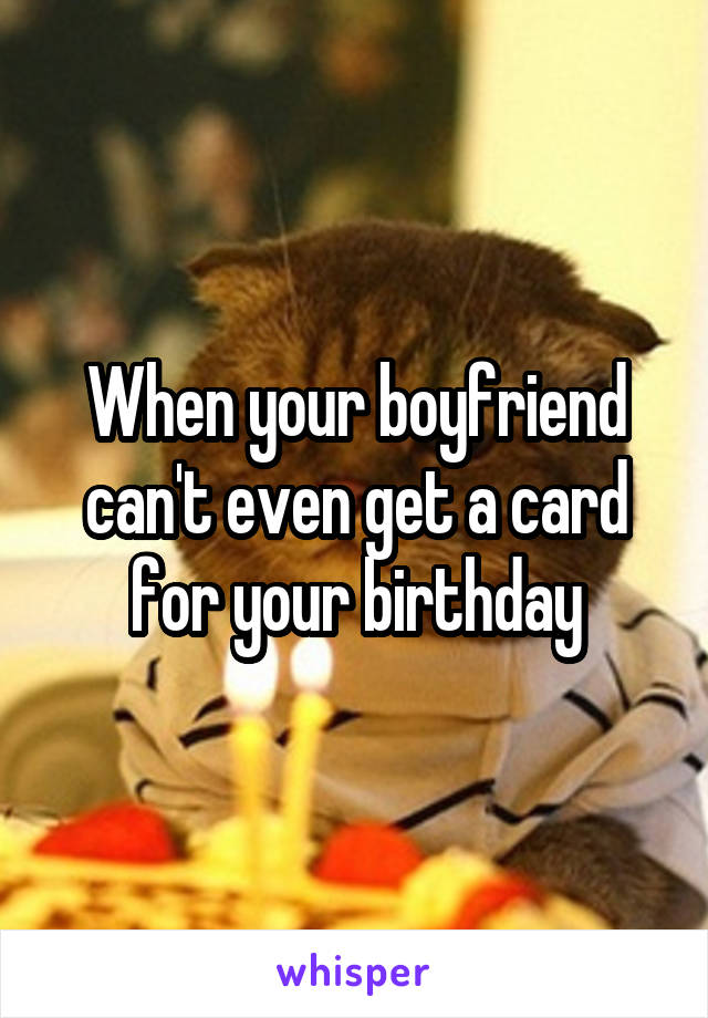 When your boyfriend can't even get a card for your birthday