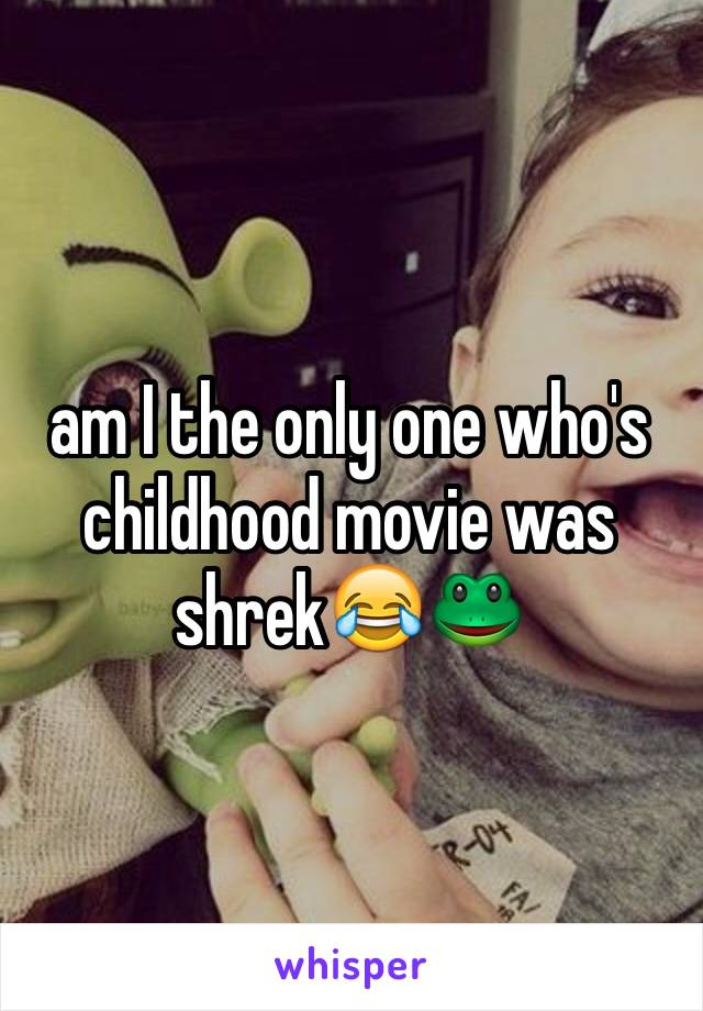 am I the only one who's childhood movie was shrek😂🐸