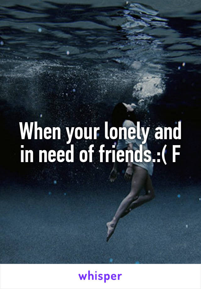 When your lonely and in need of friends.:( F