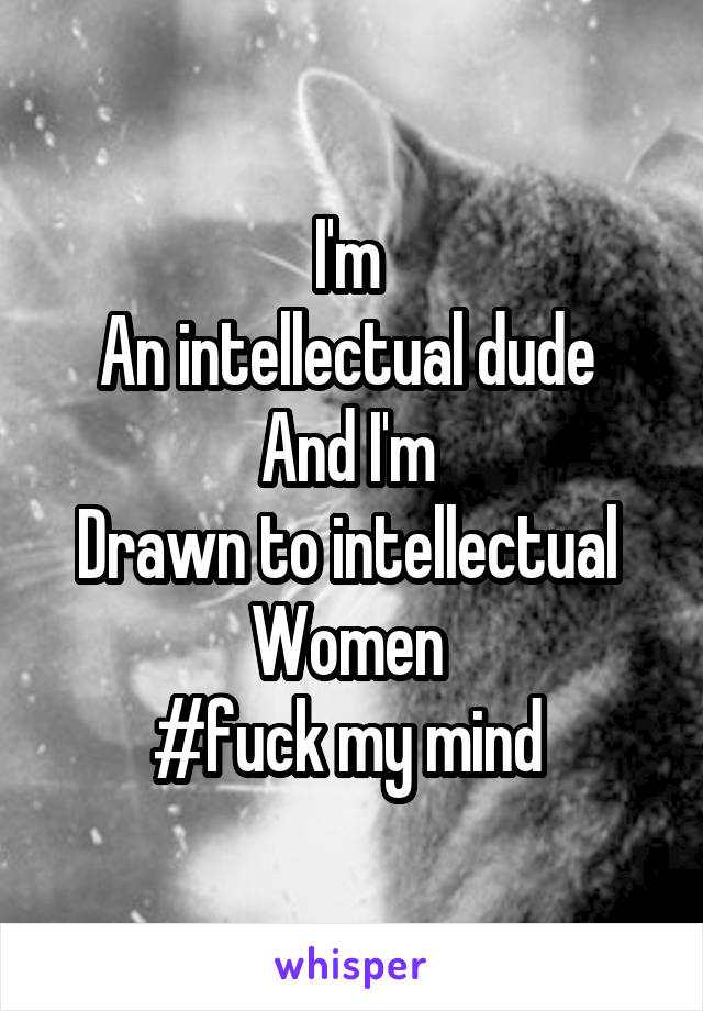 I'm  An intellectual dude  And I'm  Drawn to intellectual  Women  #fuck my mind