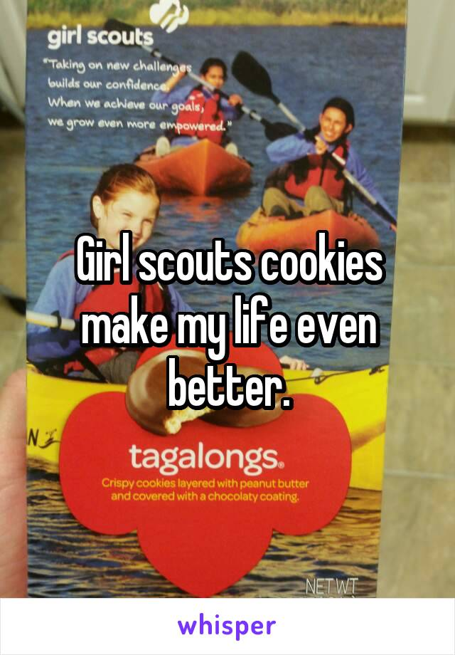 Girl scouts cookies make my life even better.