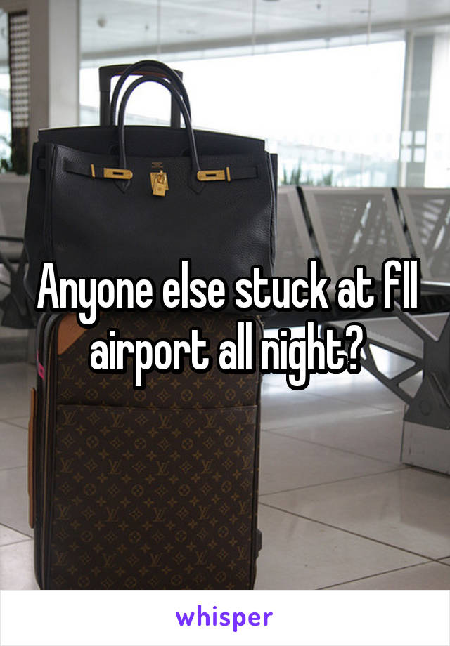 Anyone else stuck at fll airport all night?