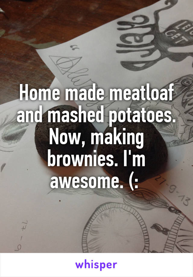 Home made meatloaf and mashed potatoes. Now, making brownies. I'm awesome. (: